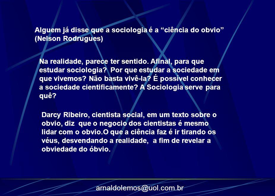 arnaldolemos@uol.com.br Alguem já disse que a sociologia é a ciência do obvio (Nelson Rodrugues) Na realidade, parece ter sentido. Afinal, para que es