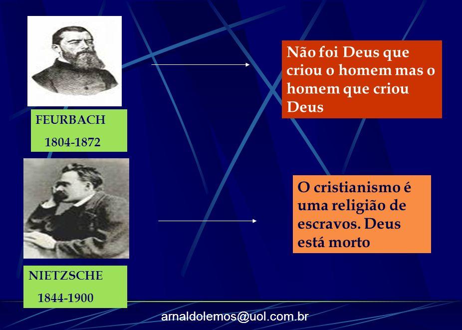 arnaldolemos@uol.com.br FEURBACH 1804-1872 Não foi Deus que criou o homem mas o homem que criou Deus NIETZSCHE 1844-1900 O cristianismo é uma religião