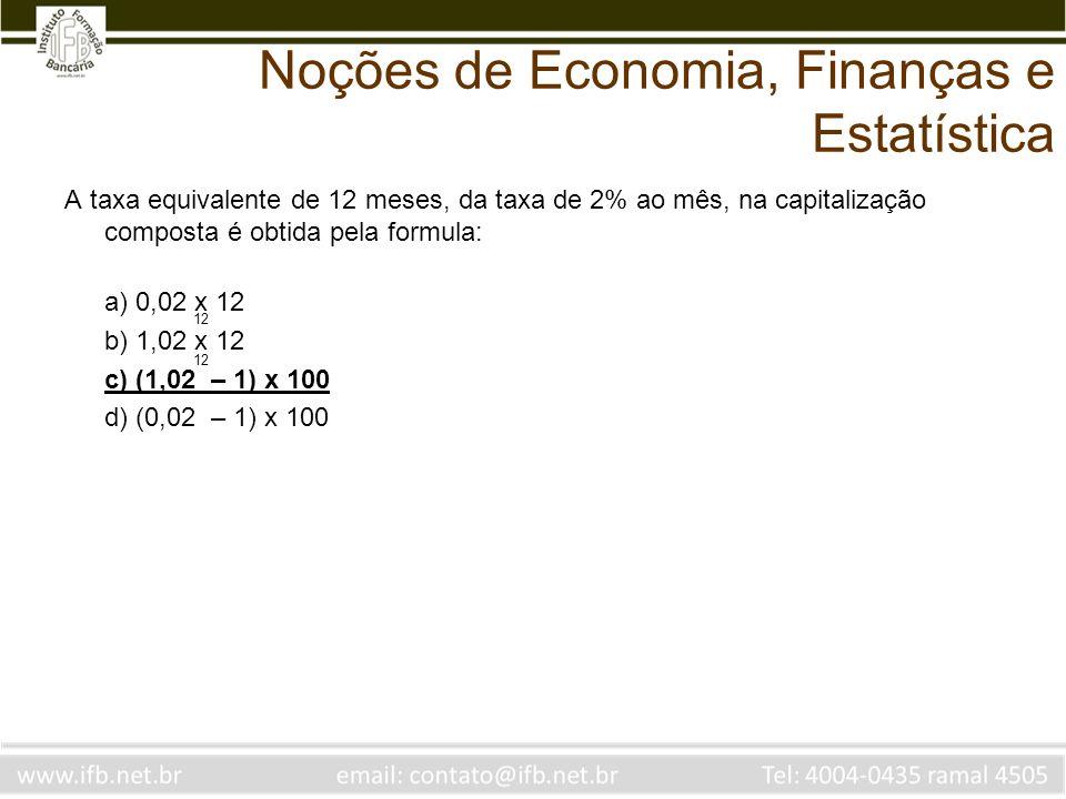 Noções de Economia, Finanças e Estatística A taxa equivalente de 12 meses, da taxa de 2% ao mês, na capitalização composta é obtida pela formula: a) 0