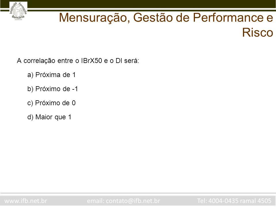 A correlação entre o IBrX50 e o DI será: a) Próxima de 1 b) Próximo de -1 c) Próximo de 0 d) Maior que 1 Mensuração, Gestão de Performance e Risco