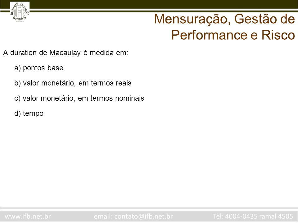 A duration de Macaulay é medida em: a) pontos base b) valor monetário, em termos reais c) valor monetário, em termos nominais d) tempo Mensuração, Ges