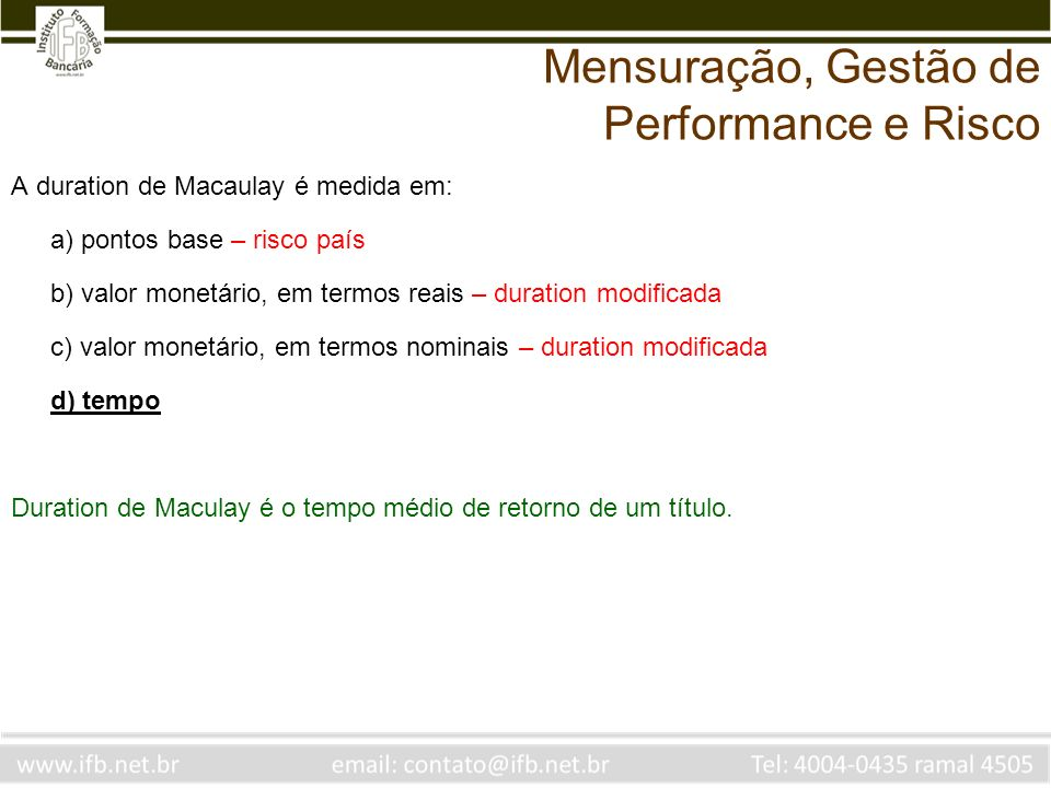 A duration de Macaulay é medida em: a) pontos base – risco país b) valor monetário, em termos reais – duration modificada c) valor monetário, em termo