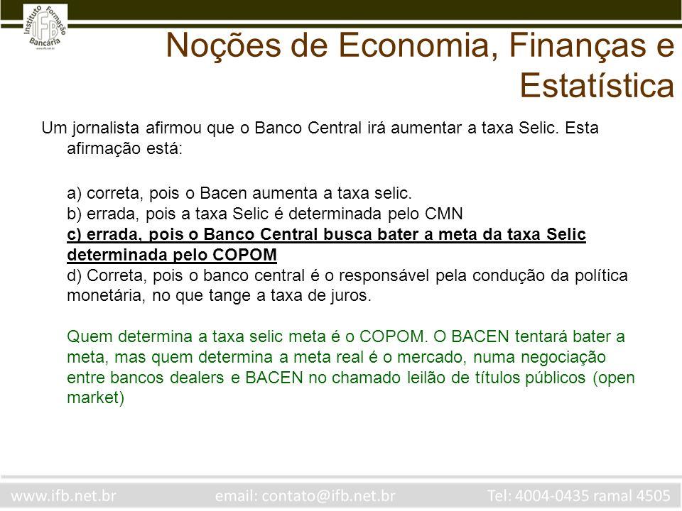 Noções de Economia, Finanças e Estatística Um jornalista afirmou que o Banco Central irá aumentar a taxa Selic. Esta afirmação está: a) correta, pois