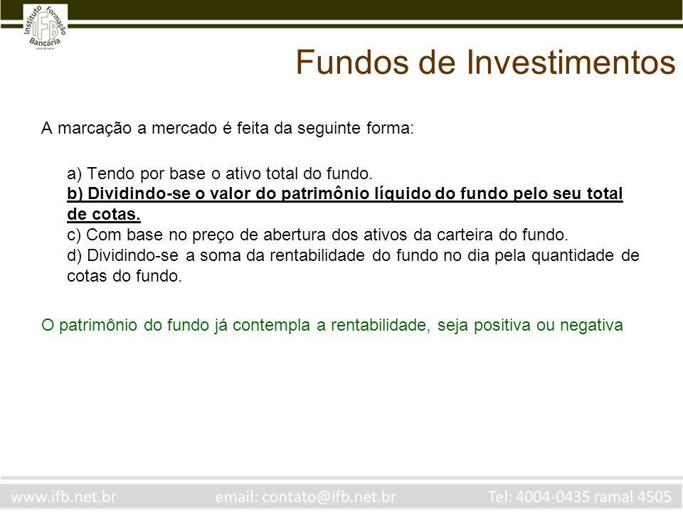 Fundos de Investimentos A marcação a mercado é feita da seguinte forma: a) Tendo por base o ativo total do fundo. b) Dividindo-se o valor do patrimôni