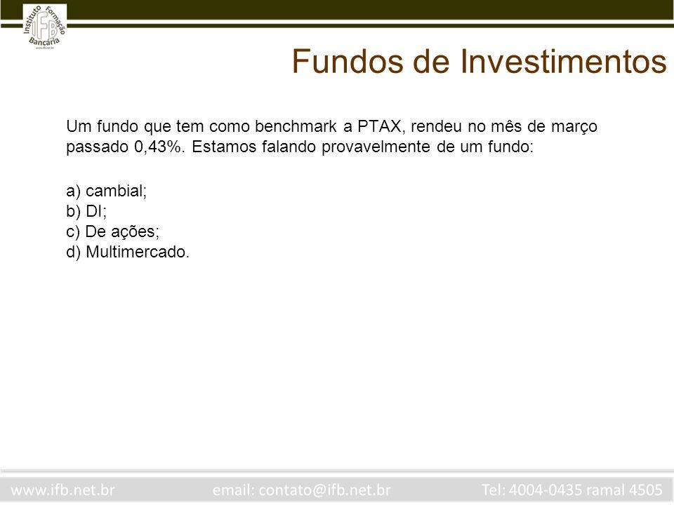 Fundos de Investimentos Um fundo que tem como benchmark a PTAX, rendeu no mês de março passado 0,43%. Estamos falando provavelmente de um fundo: a) ca