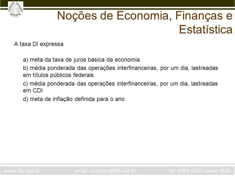Noções de Economia, Finanças e Estatística A taxa DI expressa a) meta da taxa de juros básica da economia b) média ponderada das operações interfinanc