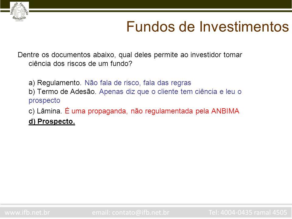 Fundos de Investimentos Dentre os documentos abaixo, qual deles permite ao investidor tomar ciência dos riscos de um fundo? a) Regulamento. Não fala d