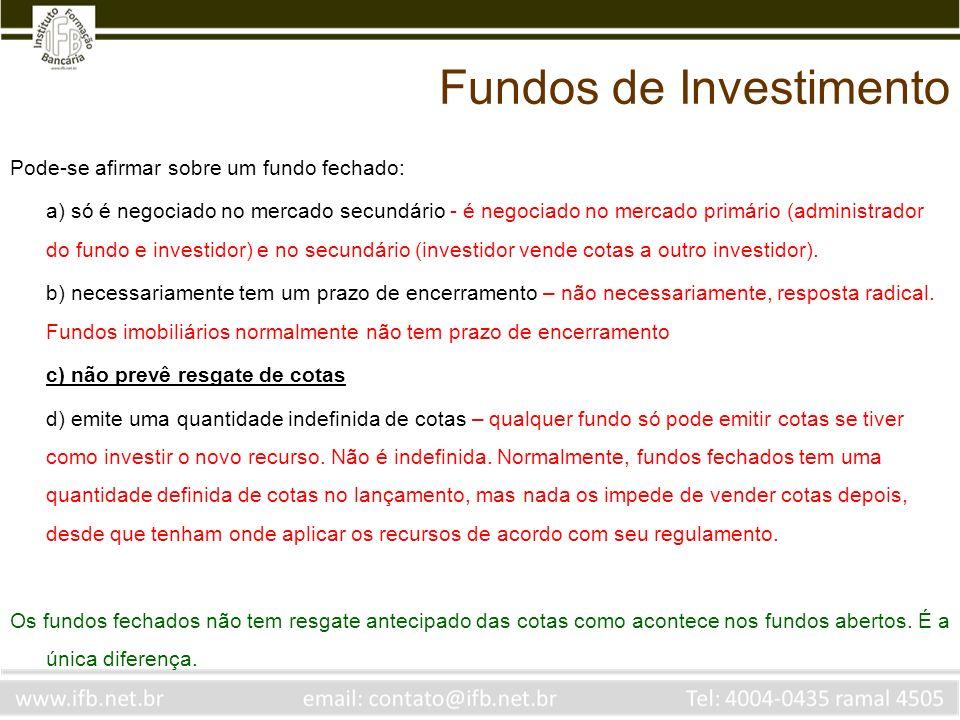 Pode-se afirmar sobre um fundo fechado: a) só é negociado no mercado secundário - é negociado no mercado primário (administrador do fundo e investidor