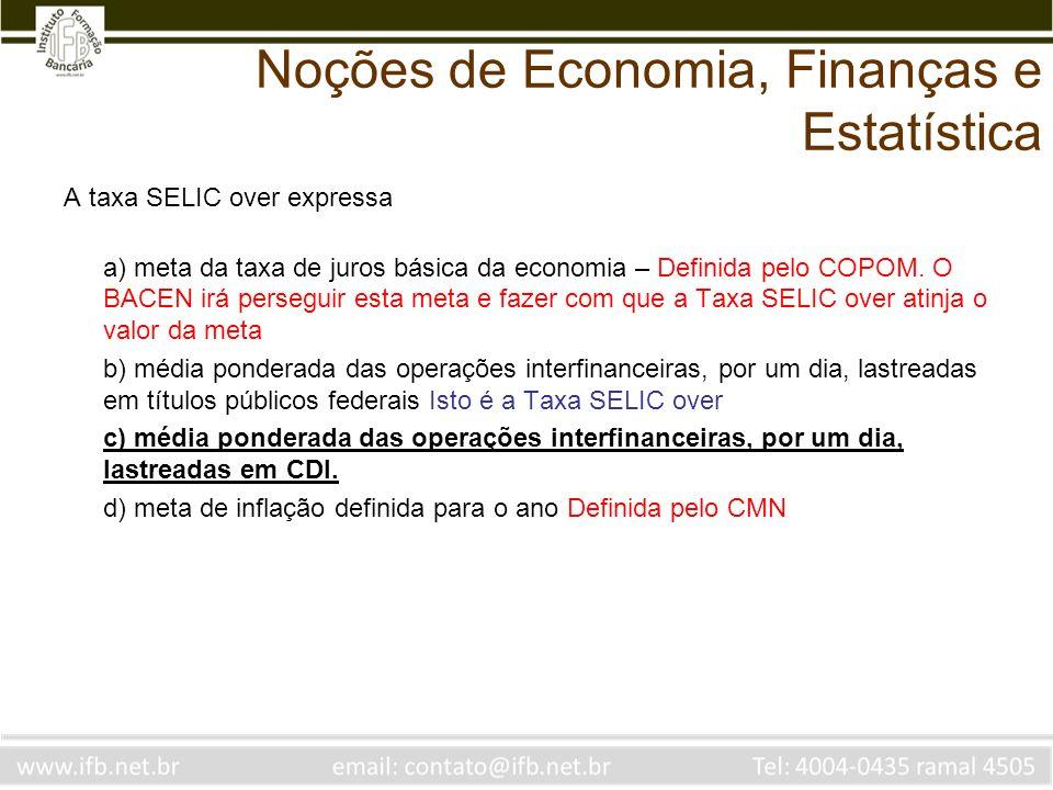 Noções de Economia, Finanças e Estatística A taxa SELIC over expressa a) meta da taxa de juros básica da economia – Definida pelo COPOM. O BACEN irá p
