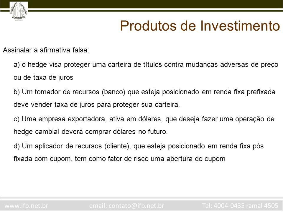 Assinalar a afirmativa falsa: a) o hedge visa proteger uma carteira de títulos contra mudanças adversas de preço ou de taxa de juros b) Um tomador de