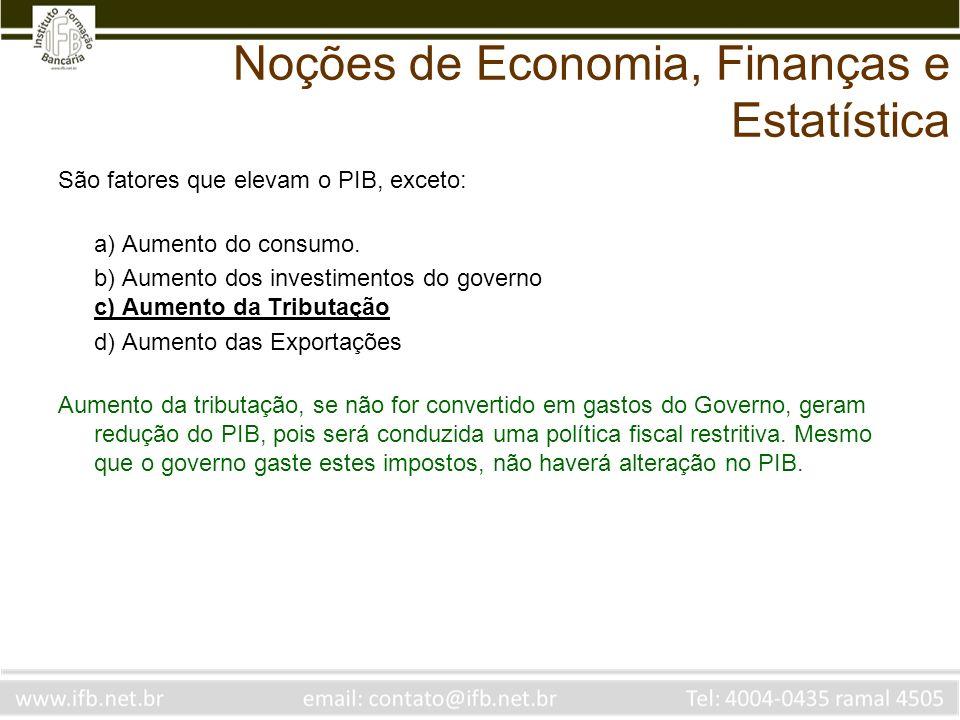 Noções de Economia, Finanças e Estatística São fatores que elevam o PIB, exceto: a) Aumento do consumo. b) Aumento dos investimentos do governo c) Aum