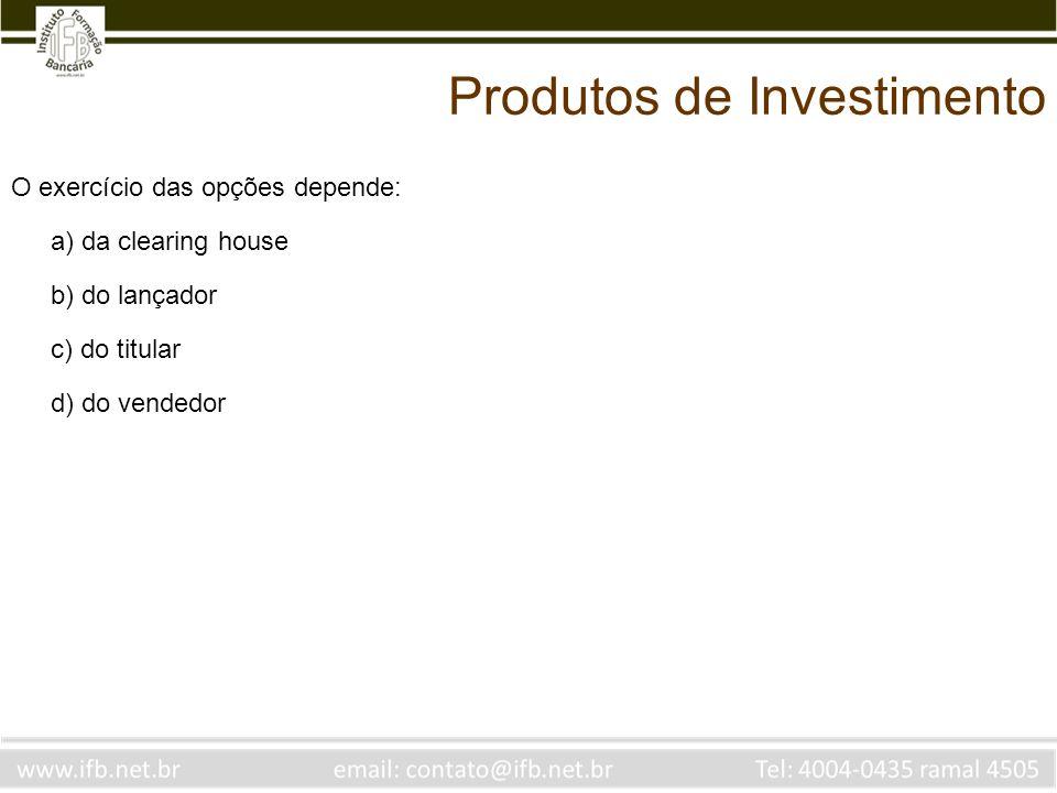 O exercício das opções depende: a) da clearing house b) do lançador c) do titular d) do vendedor Produtos de Investimento