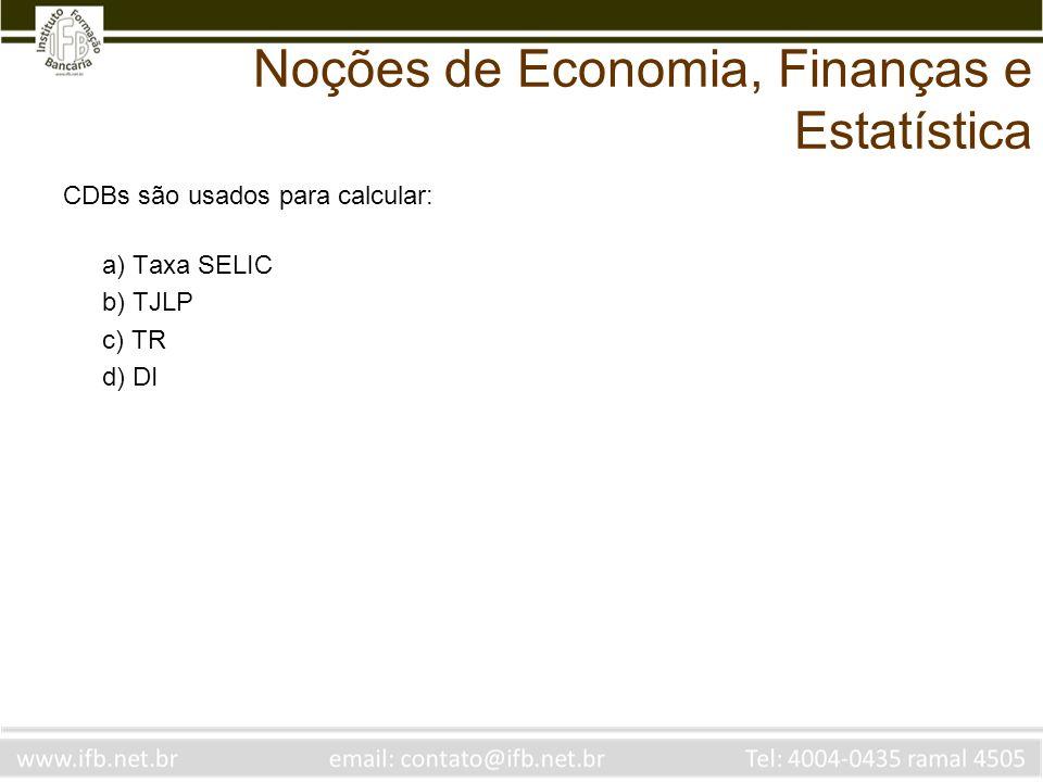 Noções de Economia, Finanças e Estatística CDBs são usados para calcular: a) Taxa SELIC b) TJLP c) TR d) DI