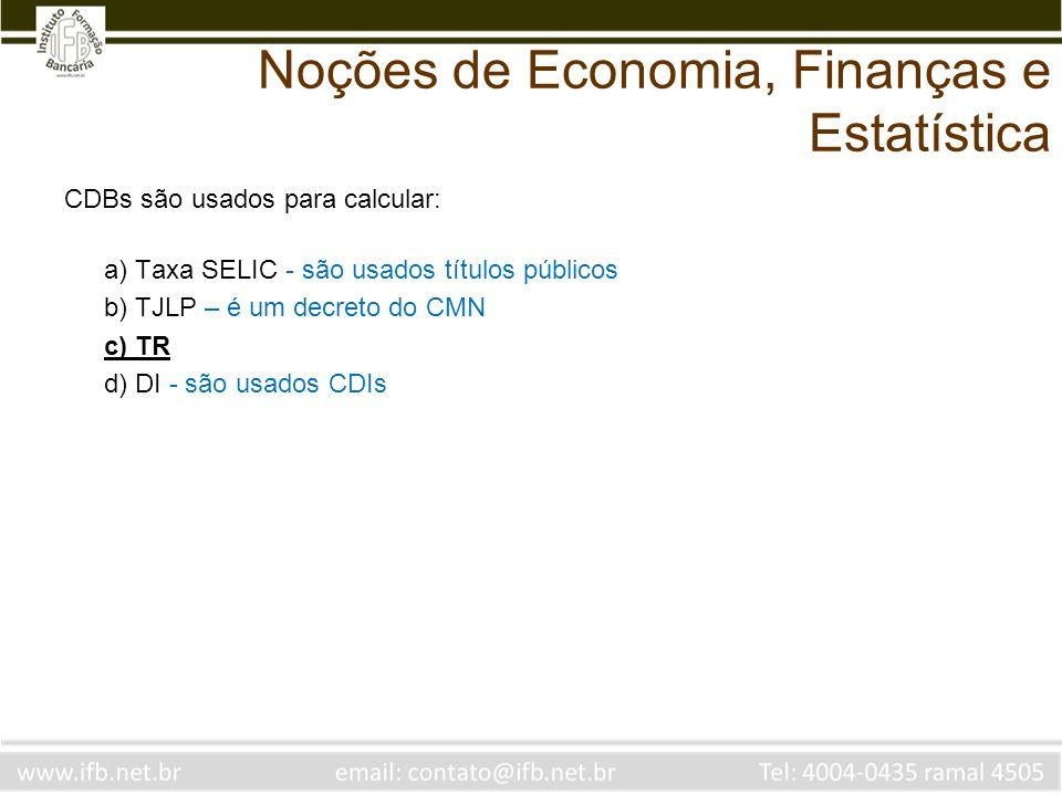 Noções de Economia, Finanças e Estatística CDBs são usados para calcular: a) Taxa SELIC - são usados títulos públicos b) TJLP – é um decreto do CMN c)