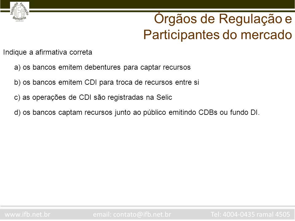 Indique a afirmativa correta a) os bancos emitem debentures para captar recursos b) os bancos emitem CDI para troca de recursos entre si c) as operaçõ