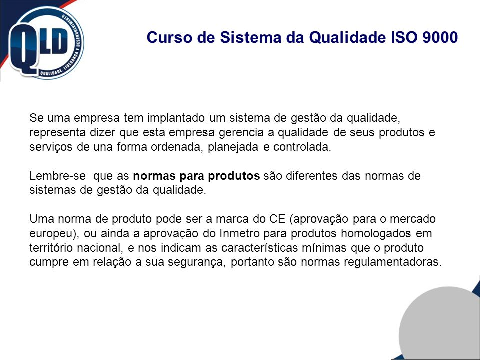 Curso de Sistema da Qualidade ISO 9000 Normas de sistemas de gestão podem ser as de qualidade (ISO 9001), de meio-ambiente (ISO 14001), do setor de automóveis (ISO/TS 16949) e de segurança (OSHAS).