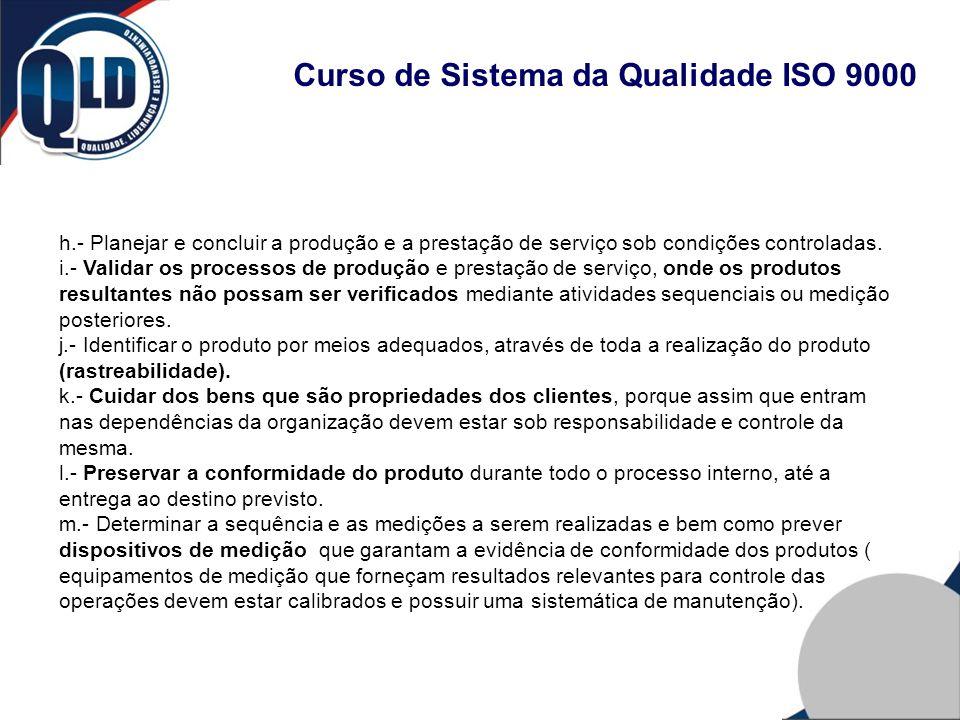 Curso de Sistema da Qualidade ISO 9000 h.- Planejar e concluir a produção e a prestação de serviço sob condições controladas. i.- Validar os processos