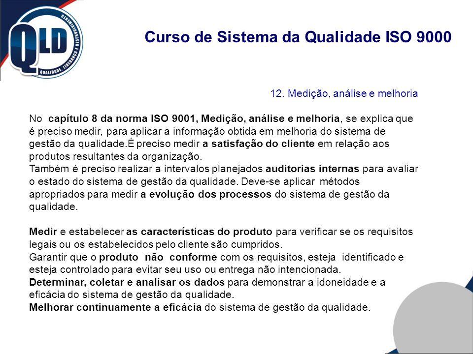 Curso de Sistema da Qualidade ISO 9000 12. Medição, análise e melhoria No capítulo 8 da norma ISO 9001, Medição, análise e melhoria, se explica que é