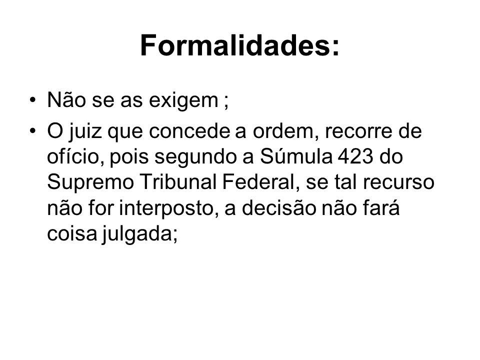 Formalidades: Não se as exigem ; O juiz que concede a ordem, recorre de ofício, pois segundo a Súmula 423 do Supremo Tribunal Federal, se tal recurso