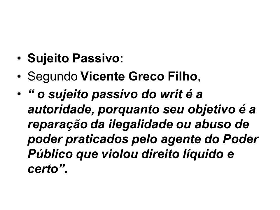 Sujeito Passivo: Segundo Vicente Greco Filho, o sujeito passivo do writ é a autoridade, porquanto seu objetivo é a reparação da ilegalidade ou abuso d