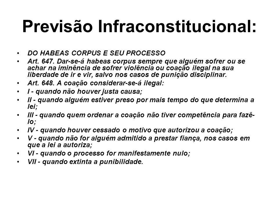 Previsão Infraconstitucional: DO HABEAS CORPUS E SEU PROCESSO Art. 647. Dar-se-á habeas corpus sempre que alguém sofrer ou se achar na iminência de so