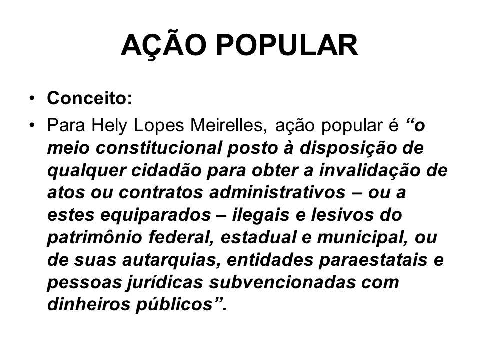 AÇÃO POPULAR Conceito: Para Hely Lopes Meirelles, ação popular é o meio constitucional posto à disposição de qualquer cidadão para obter a invalidação