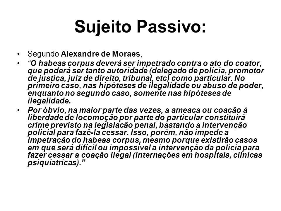 Sujeito Passivo: Segundo Alexandre de Moraes, O habeas corpus deverá ser impetrado contra o ato do coator, que poderá ser tanto autoridade (delegado d