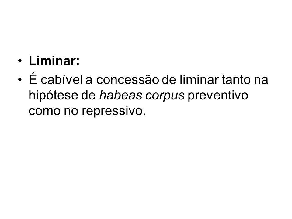 Liminar: É cabível a concessão de liminar tanto na hipótese de habeas corpus preventivo como no repressivo.