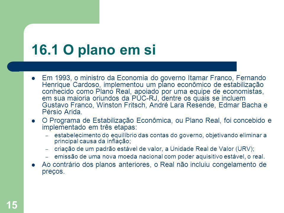 15 16.1 O plano em si Em 1993, o ministro da Economia do governo Itamar Franco, Fernando Henrique Cardoso, implementou um plano econômico de estabiliz