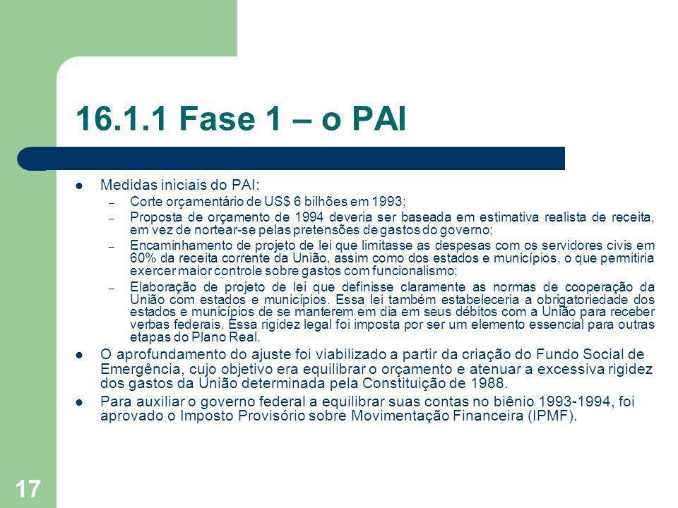 17 16.1.1 Fase 1 – o PAI Medidas iniciais do PAI: – Corte orçamentário de US$ 6 bilhões em 1993; – Proposta de orçamento de 1994 deveria ser baseada e
