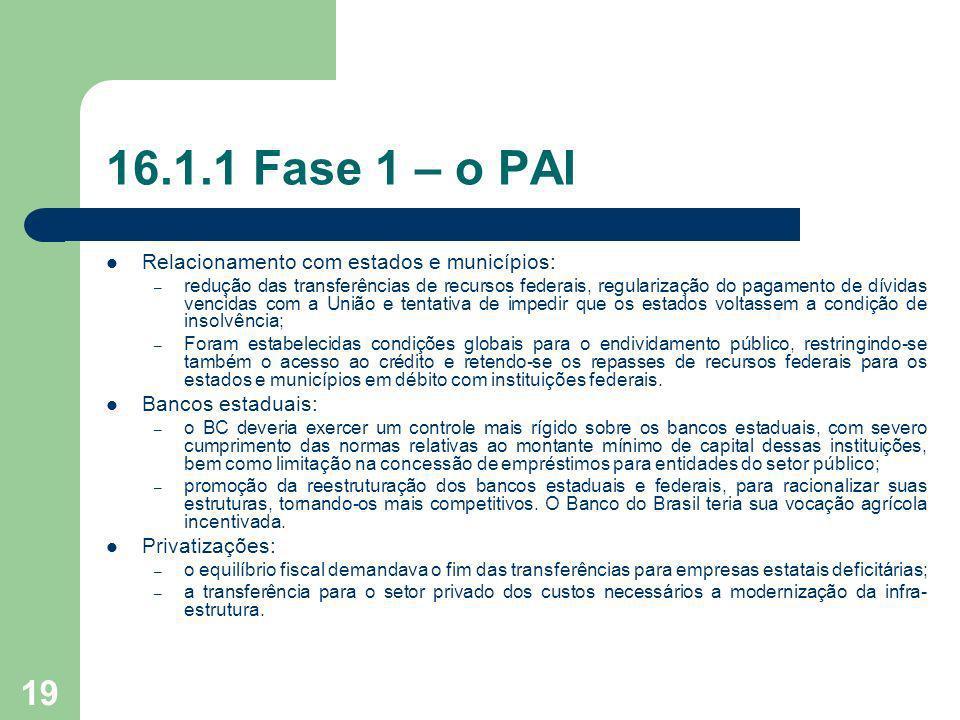 19 16.1.1 Fase 1 – o PAI Relacionamento com estados e municípios: – redução das transferências de recursos federais, regularização do pagamento de dív