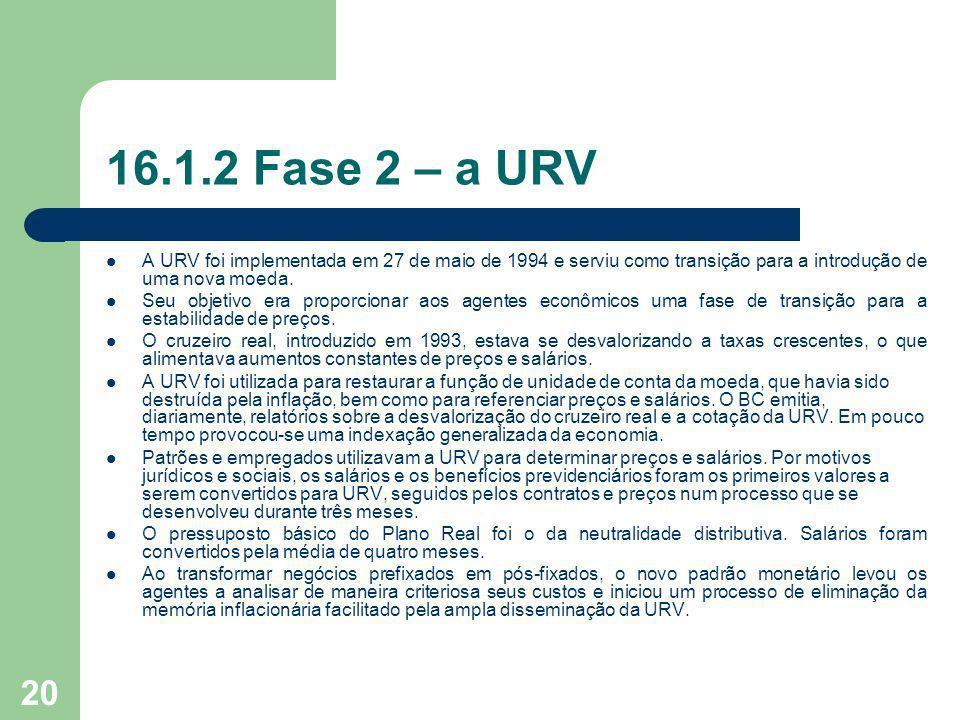 20 16.1.2 Fase 2 – a URV A URV foi implementada em 27 de maio de 1994 e serviu como transição para a introdução de uma nova moeda. Seu objetivo era pr