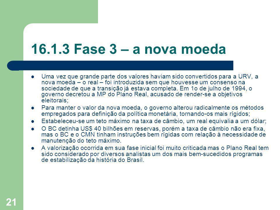 21 16.1.3 Fase 3 – a nova moeda Uma vez que grande parte dos valores haviam sido convertidos para a URV, a nova moeda – o real – foi introduzida sem q