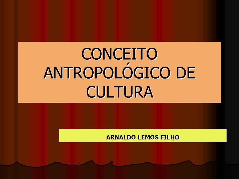 CONCEITO ANTROPOLÓGICO DE CULTURA ARNALDO LEMOS FILHO
