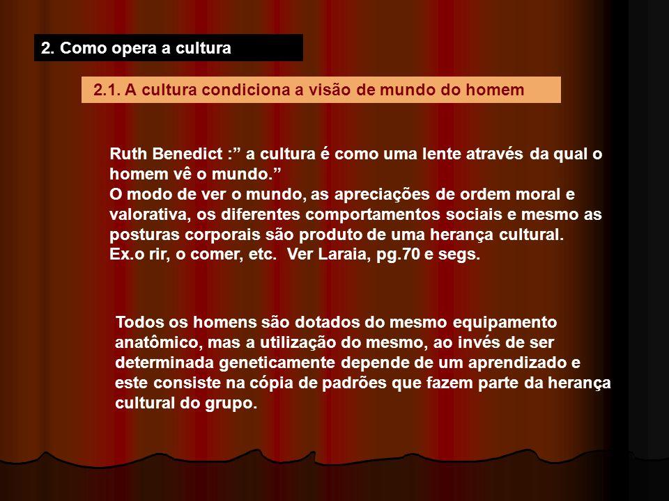 2. Como opera a cultura 2.1. A cultura condiciona a visão de mundo do homem Ruth Benedict : a cultura é como uma lente através da qual o homem vê o mu