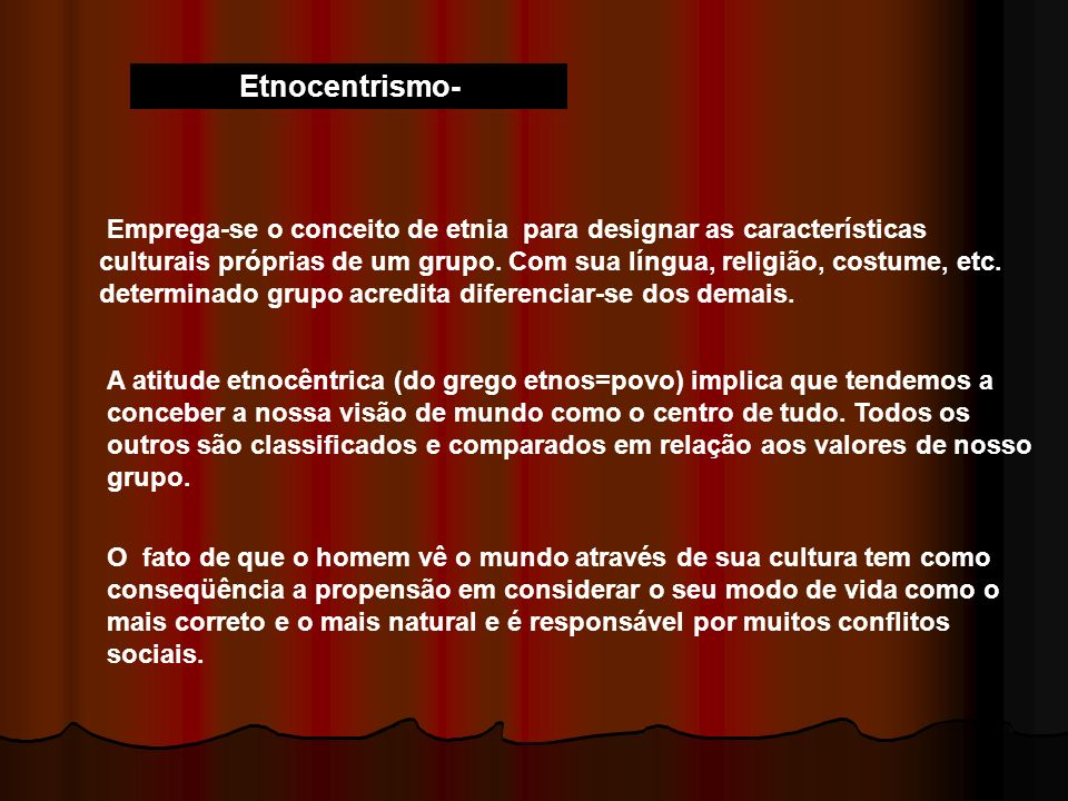 Etnocentrismo- Emprega-se o conceito de etnia para designar as características culturais próprias de um grupo. Com sua língua, religião, costume, etc.