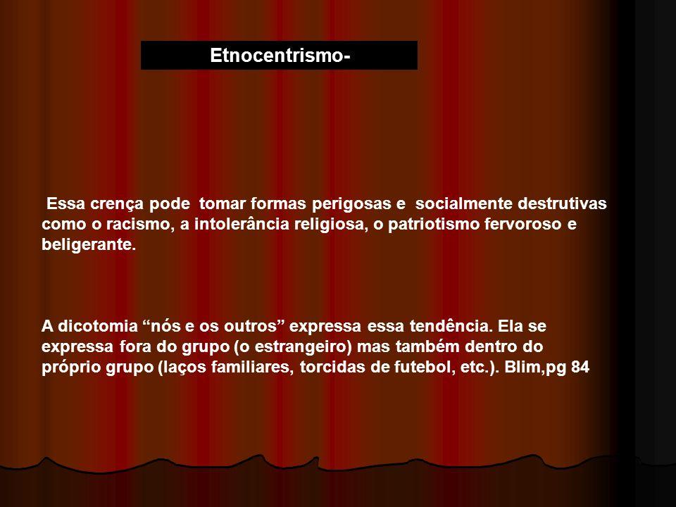 Etnocentrismo- Essa crença pode tomar formas perigosas e socialmente destrutivas como o racismo, a intolerância religiosa, o patriotismo fervoroso e b