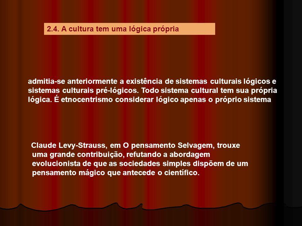 2.4. A cultura tem uma lógica própria admitia-se anteriormente a existência de sistemas culturais lógicos e sistemas culturais pré-lógicos. Todo siste