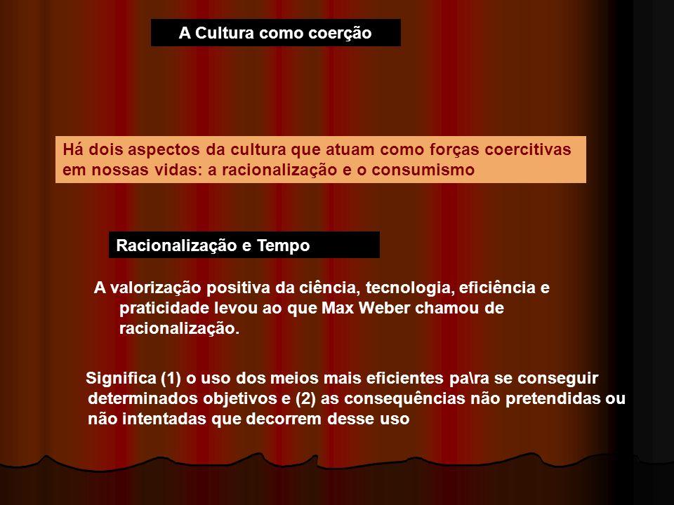 A Cultura como coerção Há dois aspectos da cultura que atuam como forças coercitivas em nossas vidas: a racionalização e o consumismo Racionalização e