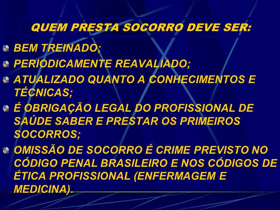 QUEM PRESTA SOCORRO DEVE SER: BEM TREINADO; PERIODICAMENTE REAVALIADO; ATUALIZADO QUANTO A CONHECIMENTOS E TÉCNICAS; É OBRIGAÇÃO LEGAL DO PROFISSIONAL DE SAÚDE SABER E PRESTAR OS PRIMEIROS SOCORROS; OMISSÃO DE SOCORRO É CRIME PREVISTO NO CÓDIGO PENAL BRASILEIRO E NOS CÓDIGOS DE ÉTICA PROFISSIONAL (ENFERMAGEM E MEDICINA).