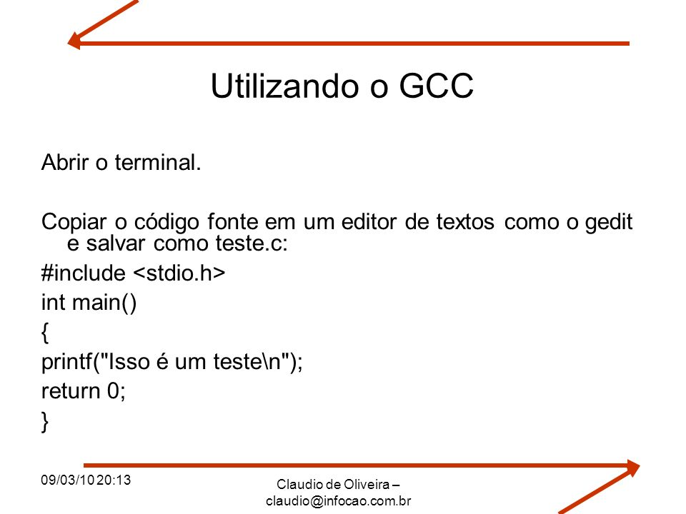 09/03/10 20:13 Claudio de Oliveira – claudio@infocao.com.br Utilizando o GCC Abrir o terminal. Copiar o código fonte em um editor de textos como o ged
