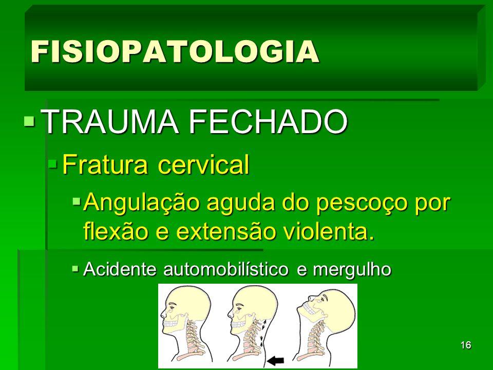 16 TRAUMA FECHADO TRAUMA FECHADO Fratura cervical Fratura cervical Angulação aguda do pescoço por flexão e extensão violenta. Angulação aguda do pesco
