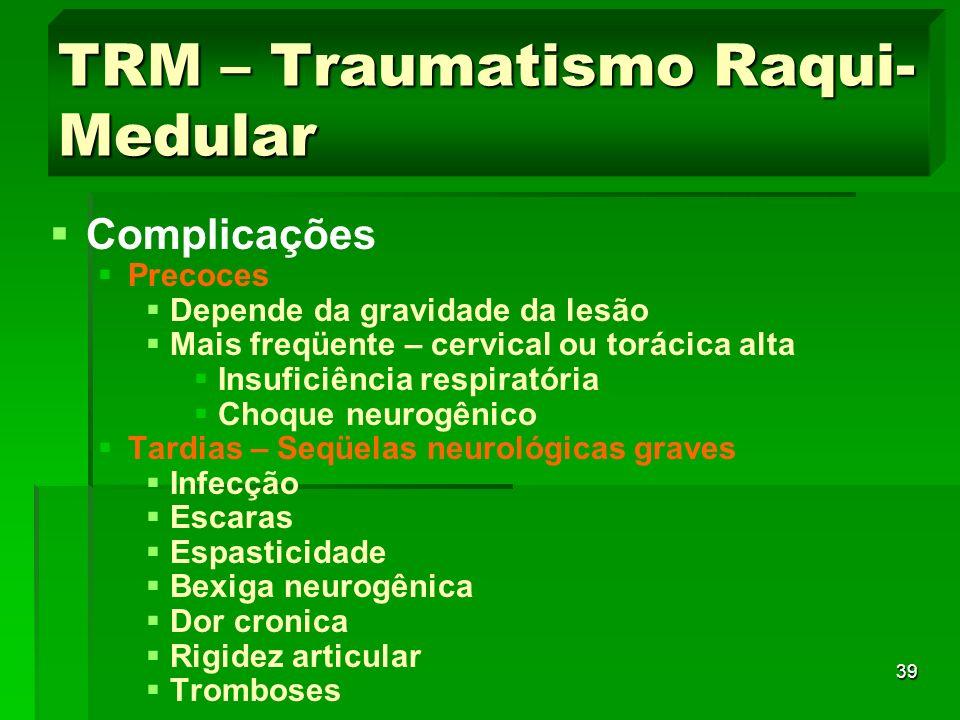 39 TRM – Traumatismo Raqui- Medular Complicações Precoces Depende da gravidade da lesão Mais freqüente – cervical ou torácica alta Insuficiência respi