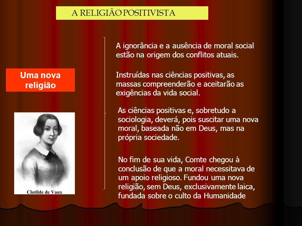A RELIGIÃO POSITIVISTA Uma nova religião A ignorância e a ausência de moral social estão na origem dos conflitos atuais. Instruídas nas ciências posit
