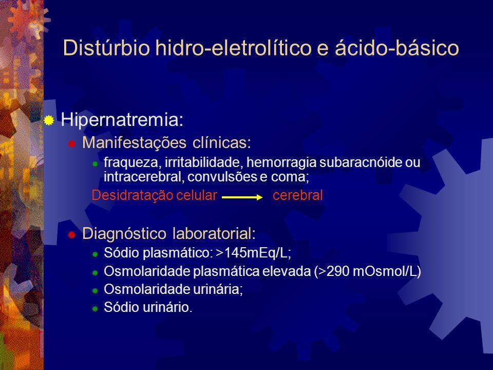 Distúrbio hidro-eletrolítico e ácido-básico Hipernatremia: Manifestações clínicas: fraqueza, irritabilidade, hemorragia subaracnóide ou intracerebral, convulsões e coma; Desidratação celular cerebral Diagnóstico laboratorial: Sódio plasmático: >145mEq/L; Osmolaridade plasmática elevada (>290 mOsmol/L) Osmolaridade urinária; Sódio urinário.