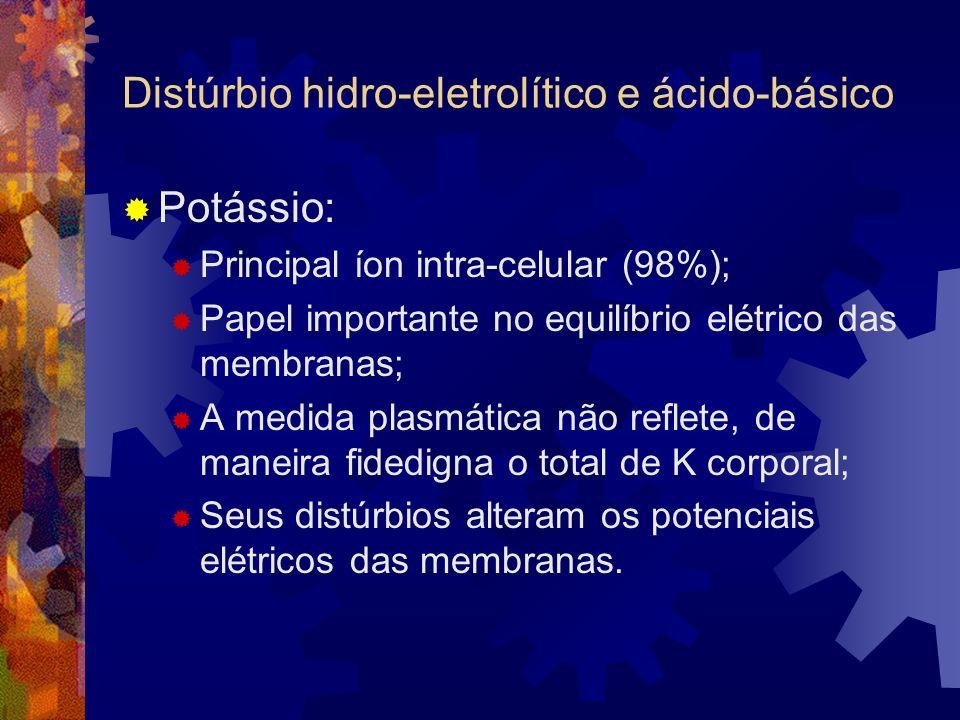 Distúrbio hidro-eletrolítico e ácido-básico Potássio: Principal íon intra-celular (98%); Papel importante no equilíbrio elétrico das membranas; A medida plasmática não reflete, de maneira fidedigna o total de K corporal; Seus distúrbios alteram os potenciais elétricos das membranas.