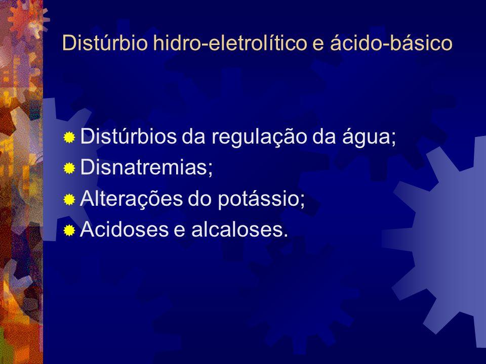 Distúrbio hidro-eletrolítico e ácido-básico Distúrbios da regulação da água; Disnatremias; Alterações do potássio; Acidoses e alcaloses.