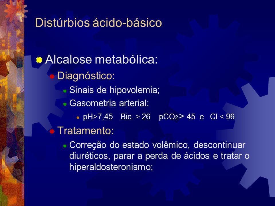 Distúrbios ácido-básico Alcalose metabólica: Diagnóstico: Sinais de hipovolemia; Gasometria arterial: pH>7,45 Bic. > 26 pCO 2 > 45 e Cl < 96 Tratament