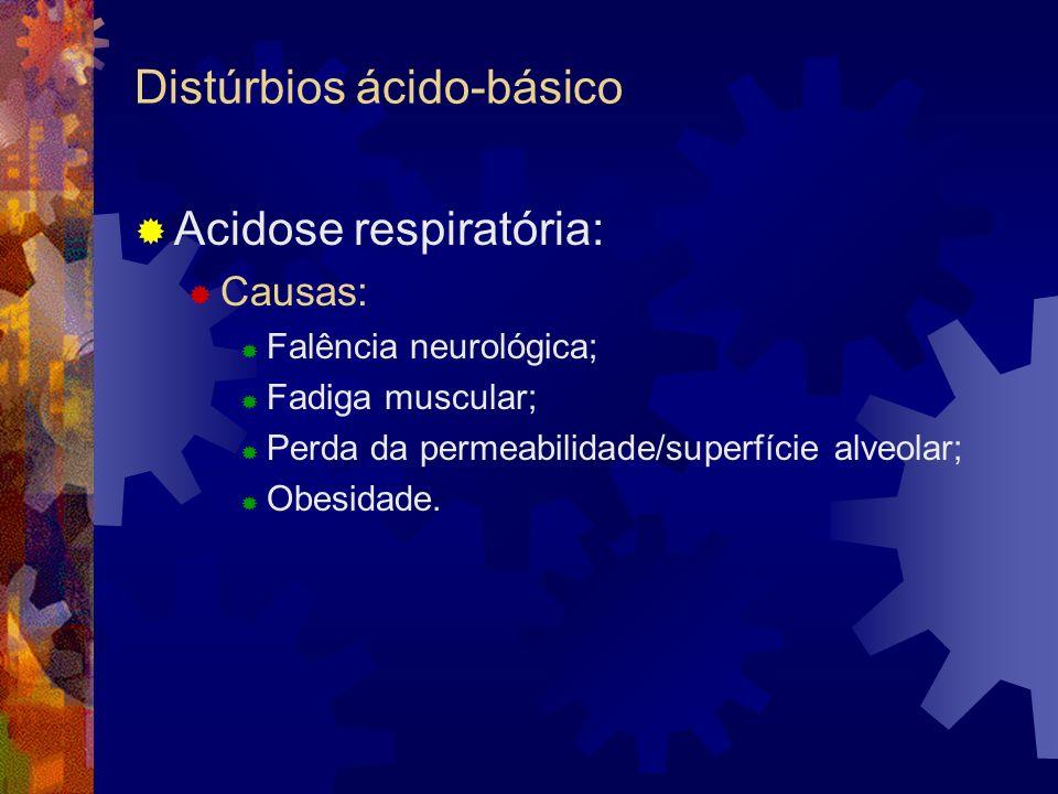 Distúrbios ácido-básico Acidose respiratória: Causas: Falência neurológica; Fadiga muscular; Perda da permeabilidade/superfície alveolar; Obesidade.