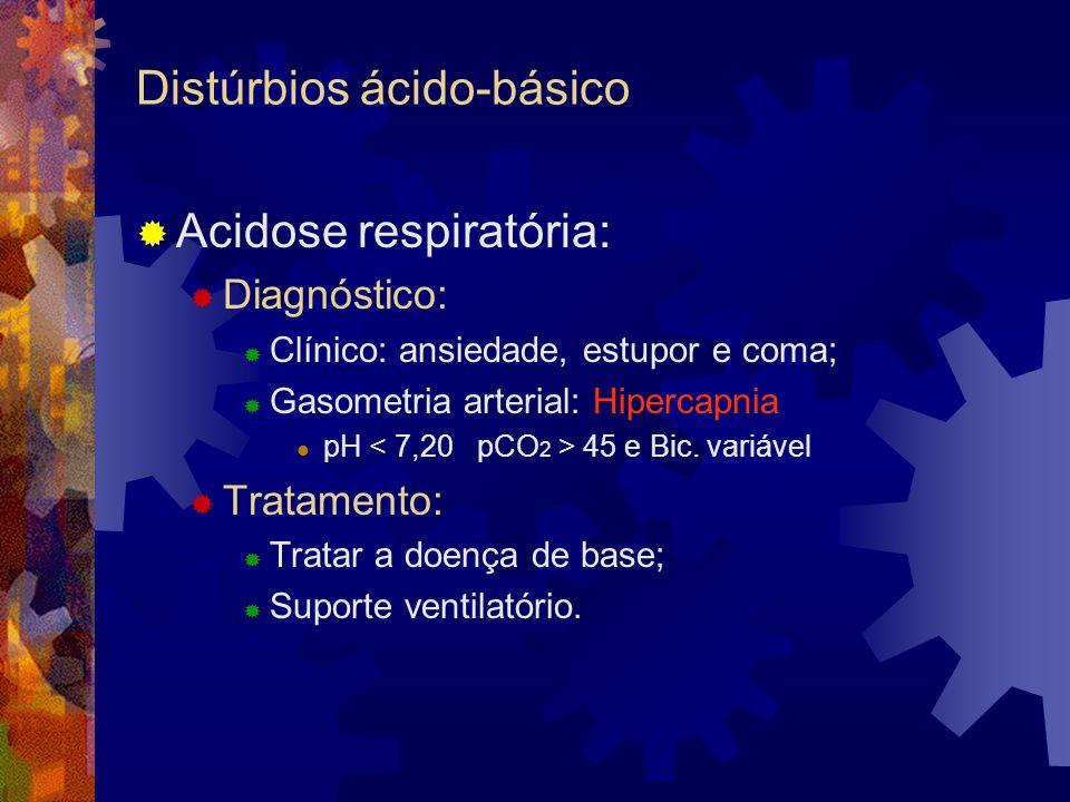 Distúrbios ácido-básico Acidose respiratória: Diagnóstico: Clínico: ansiedade, estupor e coma; Gasometria arterial: Hipercapnia pH 45 e Bic. variável